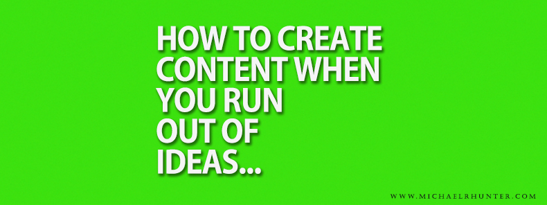 Michael-R-Hunter-How-to-create-content-when-you-run-out-of-ideas