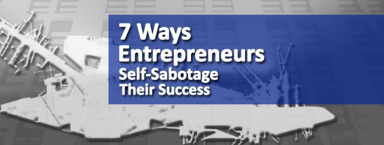 7 Ways Entrepreneurs Self-Sabotage Their Success