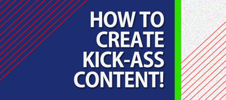 How to Create Kick-ass Content!